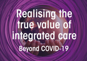 Realising the True Value of Integrated Care: Beyond COVID-19